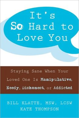 It's So Hard to Love You: Staying Sane When Your Loved One Is Manipulative, Needy, Dishonest, or Addicted