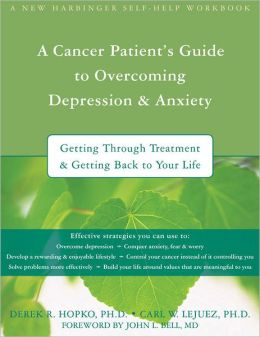 A Cancer Patient's Guide to Overcoming Depression and Anxiety: Getting Through Treatment and Getting Back to Your Life