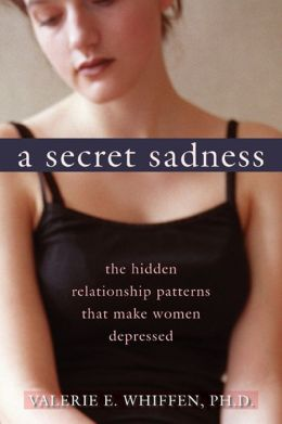 A Secret Sadness: The Hidden Relationship Patterns That Make Women Depressed