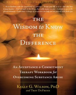 The Wisdom to Know the Difference: An Acceptance and Commitment Therapy Workbook for Overcoming Substance Abuse