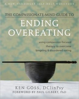 The Compassionate-Mind Guide to Ending Overeating: Using Compassion-Focused Therapy to Overcome Bingeing and Disordered Eating