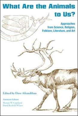 What Are the Animals to Us?: Approaches from Science, Religion, Folklore, Literature, and Art