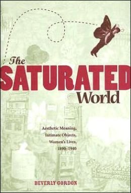 The Saturated World: Aesthetic Meaning, Intimate Objects, Women's Lives, 1890-1940