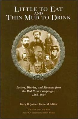 Little to Eat and Thin Mud to Drink: Letters, Diaries, and Memoirs from the Red River Campaigns, 1863-1864