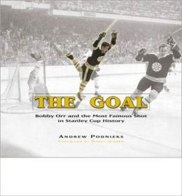 The Goal: Bobby Orr and the Most Famous Shot in Hockey History