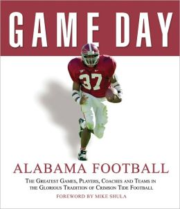 Game Day: Alabama Football: The Greatest Games, Players, Coaches and Teams in the Glorious Tradition of Crimson Tide Football