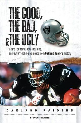 Good, the Bad, and the Ugly Oakland Raiders: Heart-Pounding, Jaw-Dropping, and Gut-Wrenching Moments from Oakland Raiders History