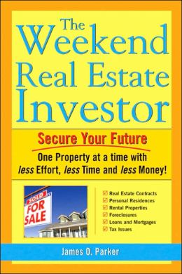 The Weekend Real Estate Investor: Secure Your Future ONe PRoperty at a Time with Less Effort, Less Time, and Less Money!