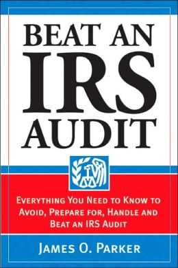 Beat an IRS Audit: Everything You Need to Know to Avoid, Prepare for, Handle and Beat an IRS Audit