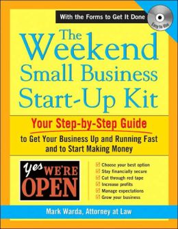 The Weekend Small Business Start-Up Kit: Your Step-by-Step Guide to Get Your Business Up and Running Fast and to Start Making Money