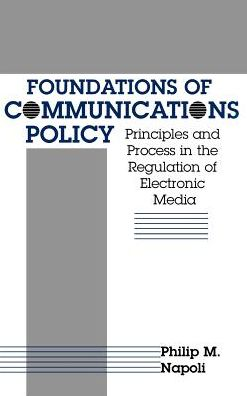 Foundations of Communication Policy: Principles and Process in the Regulation of Electronic Media