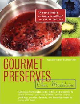 Gourmet Preserves Chez Madelaine: Delicious Marmalades, Jams, Jellies, and Preserves to Make at Home- Plus Easy Muffins, Scones, Crepes, Puddings, Pastries, Desserts, and Breakfast Treats to Serve with Them
