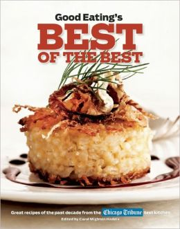 Good Eating's Best of the Best: Great Recipes of the Past Decade from the Chicago Tribune Test Kitchen