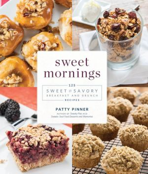 Sweet Mornings: 125 Sweet and Savory Breakfast and Brunch Recipes