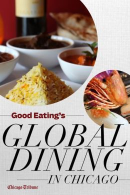 Good Eating's Global Dining in Chicago: Where to find the city's best international, ethnic, and exotic restaurants