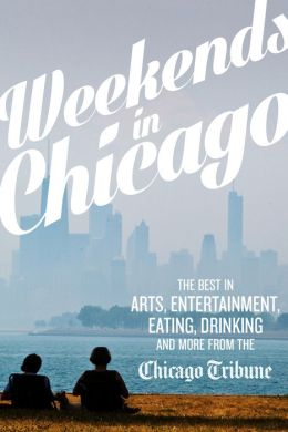 Weekends in Chicago: The Best in Arts, Entertainment, Eating, Drinking and More from the Chicago Tribune