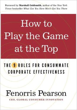 How to Play the Game at the Top: The 9 Rules for Consummate Corporate Effectiveness