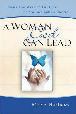 A Woman God Can Lead: Lessons from Women of the Bible Help You Make Today's Choices