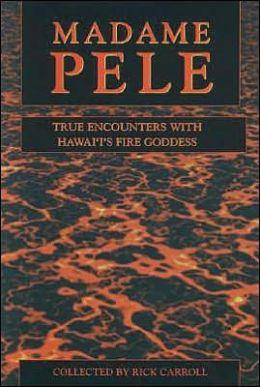 Madame Pele: True Encounters with Hawaii's Fire Goddess