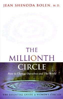 The Millionth Circle: How to Change Ourselves and the World : The Essential Guide to Women's Circles