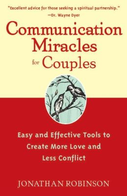 Communication Miracles for Couples Easy and Effective Tools to Create More Love and Less Conflict