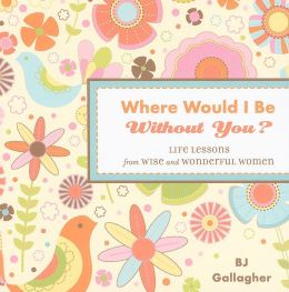Where Would I Be Without You?: Life Lessons from Wise and Wonderful Women