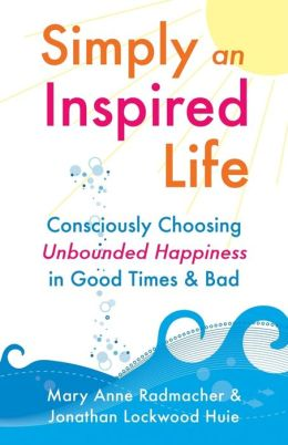 Simply an Inspired Life: Consciously Choose Unbounded Happiness in Good Times & Bad