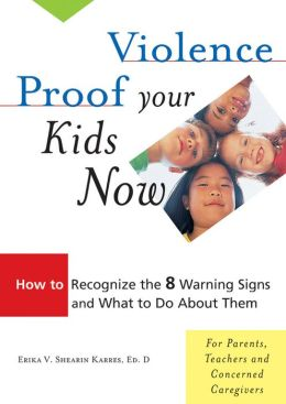 Violence Proof Your Kids Now: How to Recognize the 8 Warning Signs and What to Do about Them
