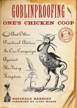 Goblinproofing One's Chicken Coop: And Other Practical Advice in Our Campaign Against the Fairy Kingdom