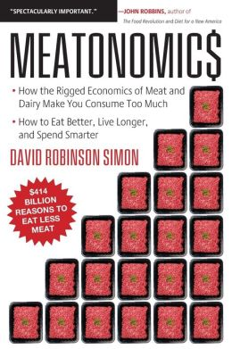 Meatonomics: How the Rigged Economics of Meat and Dairy Make You Consume Too Much?and How to Eat Better, Live Longer, and Spend Smarter