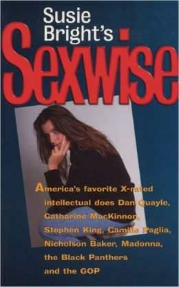Susie Bright's Sexwise: America's Favorite X-Rated Intellectual Does Dan Quayle, Catharine MacKinnon, Stephen King, Camille Paglia, Nicholson Baker, Madonna, the Black Panthers and the GOP
