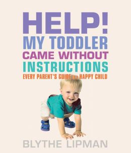 Help! My Toddler Came Without Instructions: Practical Tips for Parenting a Happy One, Two and Three Year Old