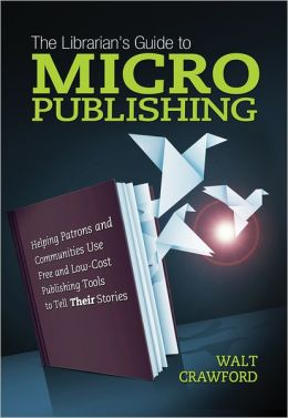 The Librarian's Guide to Micropublishing: Helping Patrons and Communities Use Free and Low-Cost Publishing Tools to Tell Their Stories
