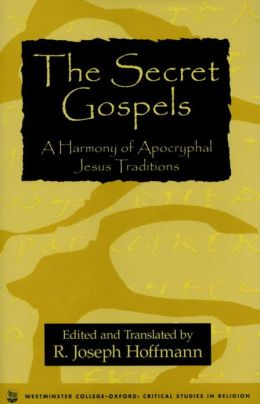 The Secret Gospels: A Harmony of Apocryphal Jesus Traditions