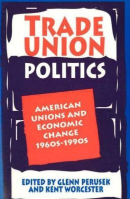 Trade Union Politics: American Unions and Economic Change 1960s-1990s