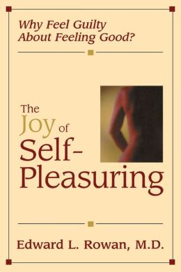 The Joy of Self-Pleasuring: Why Feel Guilty about Feeling Good?