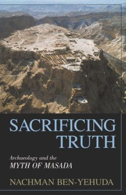 Sacrificing Truth: Archaeology and the Myth of Masada