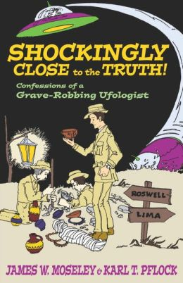 Shockingly Close to the Truth: Confessions of a Grave-Robbing Ufologist