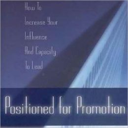 Positioned for Promotion: How to Increase Your Influence and Capacity to Lead