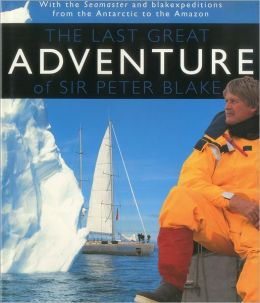 The Last Great Adventure of Sir Peter Blake: With Seamaster and Blakexpeditions from Antarctica to the Amazon: Sir Peter Blake's Logbooks