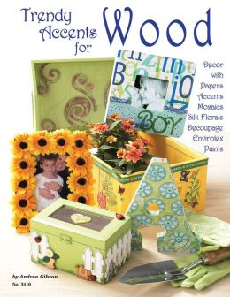 Trendy Accents For Wood: Decor with Paper Accents Mosaics Silk Florals Decoupage Einvirotex Paints