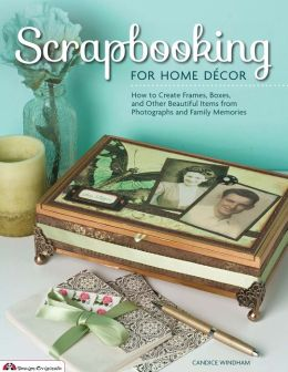 Scrapbooking for Home Decor: How to Create Frames, Boxes and Other Beautiful Items from Photographs and Family Memories