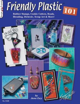 Friendly Plastic 101: Rubber Stamps, Cookie Cuttters, Beads, Blending Dichric, Scrap Art & More