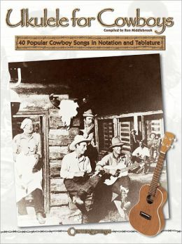 Ukulele for Cowboys: 40 Popular Cowboy Songs in Notation and Tablature