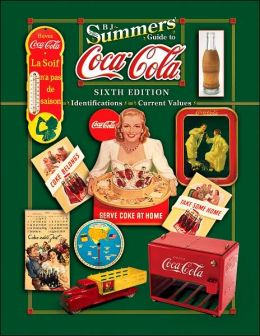 B.J. Summers' Guide to Coca-Cola: Identifications and Current Values: Sixth Edition (B.J. Summers' Guide Series)