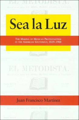 Sea la Luz: The Making of Mexican Protestantism in the American Southwest, 1829-1900