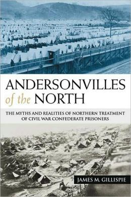 Andersonvilles of the North: The Myths and Realities of Northern Treatment of Civil War Confederate Prisoners