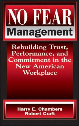 No Fear Management: Rebuilding Trust, Performance and Commitment in the New American Workplace Harry Chambers and Robert Craft