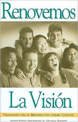 Renovemos la Vision: Fundamentes Para El Ministerio Con Jovenes Catolicos
