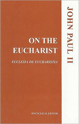 On the Eucharist: Ecclesia de Eucharistia: Encyclical Letter